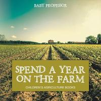Spend a Year on the Farm - Children's Agriculture Books (Paperback)