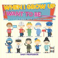 When I Grow Up I Want To Be _________ - A-Z Of Careers for Kids - Children's Jobs & Careers Reference Books (Paperback)
