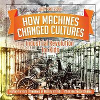 How Machines Changed Cultures: Industrial Revolution for Kids - History for Kids - Timelines of History for Kids - 6th Grade Social Studies (Paperback)