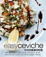 Easy Ceviche Cookbook: 50 Delicious Ceviche Recipes with Authentic Latin and European Style (Paperback)
