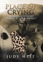 Place of Crying: Inkaba Yakho Iphi? (Where Is Your Navel?) (Hardback)