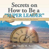 Secrets on How to Be a Super Leader: Nuggets of Wisdom to Inspire Your Journey (Paperback)