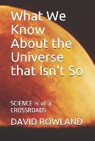What We Know About the Universe that Isn't So: SCIENCE is at a CROSSROADS (Paperback)