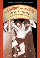 The Cowboy And The Cross: The Bill Watts Story: Rebellion, Wrestling and Redemption (Paperback)