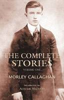The Complete Stories of Morley Callaghan, Volume One (Paperback)