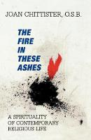 The Fire in These Ashes: A Spirituality of Contemporary Religious Life (Paperback)