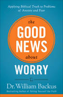 The Good News About Worry: Applying Biblical Truth to Problems of Anxiety and Fear (Paperback)
