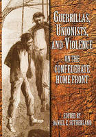 Guerrillas, Unionists and Violence on the Confederate Home Front (Hardback)