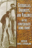 Guerrillas, Unionists and Violence on the Confederate Home Front (Paperback)