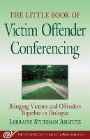 The Little Book of Victim Offender Conferencing: Bringing Victims and Offenders Together In Dialogue - Justice and Peacebuilding (Paperback)
