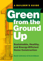 Green from the Ground Up: A Builder's Guide to Sustainable, Healthy, and Energy-efficient Construction (Paperback)