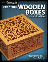 Creating Wooden Boxes on the Scroll Saw: Patterns and Instructions for Jewelry, Music, and Other Keepsake Boxes (Paperback)