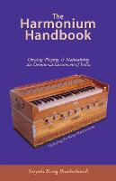 The Harmonium Handbook: Owning Playing and Maintaining the Devotional Instrument of India (Paperback)