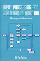 Input Processing and Grammar Instruction - Ablex Second Language Learning (Hardback)