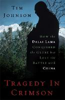 Tragedy in Crimson: How the Dalai Lama Conquered the World but Lost the Battle with China (Hardback)