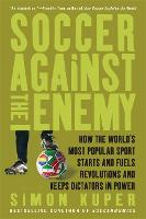 Soccer Against the Enemy: How the World's Most Popular Sport Starts and Fuels Revolutions and Keeps Dictators in Power (Paperback)