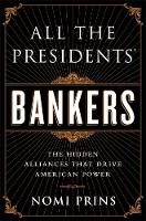 All the Presidents' Bankers: The Hidden Alliances that Drive American Power (Hardback)