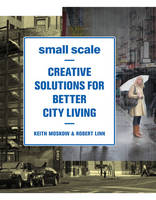 Small Scale: Creative Solutions for Better City Living (Paperback)