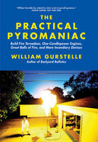 The Practical Pyromaniac: Build Fire Tornadoes, One-Candlepower Engines, Great Balls of Fire, and More Incendiary Devices (Paperback)