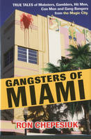 Gangsters Of Miami: True Tales of Mobsters, Gamblers, Hit Men, Con Men and Gang Bangers from the Magic City (Hardback)