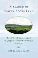In Search of Ulster-Scots Land: The Birth and Geotheological Imagings of a Transatlantic People, 1603-1703 (Hardback)