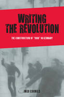 """Writing the Revolution: The Construction of """"1968"""" in Germany - Studies in German Literature, Linguistics, and Culture v. 174 (Hardback)"""