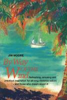 By Way of the Wind: Refreshing, Amusing and Practical Inspiration for all Long-distance Sailors -- and Those who Dream About It! (Paperback)