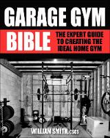 Garage Gym Bible: The Expert Guide to Creating the Ideal Home Gym (Paperback)