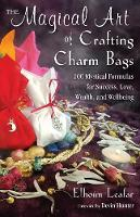 The Magical Art of Crafting Charm Bags: 100 Mystical Formulas for Success, Love, Wealth, and Wellbeing (Paperback)
