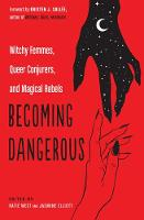 Becoming Dangerous: Witchy Femmes, Queer Conjurers, and Magical Rebels (Paperback)