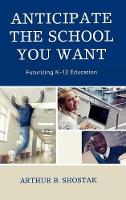 Anticipate the School You Want: Futurizing K-12 Education (Hardback)