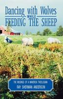Dancing with Wolves While Feeding the Sheep: Musings of a Maverick Theologian (Paperback)