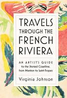 Travels Through the French Riviera: An Artist's Guide to the Storied Coastline, from Menton to Saint-Tropez (Hardback)