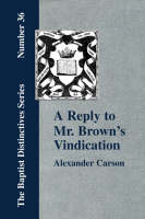 "A Reply to Mr. Brown's ""Vindication of the Presbyterian Form of Church Government"" in Which the Order of the Apostolic Churches is Defended (Paperback)"