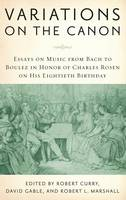 Variations on the Canon: Essays on Music from Bach to Boulez in Honor of Charles Rosen on His Eightieth Birthday - Eastman Studies in Music (Hardback)