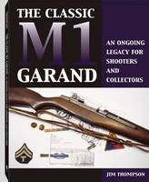 The Classic M1 Garand: An Ongoing Legacy for Shooters and Collectors (Paperback)