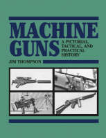 Machine Guns: A Pictorial, Tactical and Practical History (Paperback)