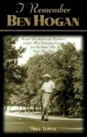I Remember Ben Hogan: Personal Recollections and Revelations of Golf's Most Famous Legend from the People Who Knew Him Best (Hardback)