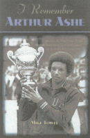 I Remember Arthur Ashe: Memories of a True Tennis Pioneer and Champion of Social Causes by the People Who Knew Him (Hardback)