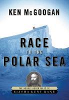 Race to the Polar Sea: The Heroic Adventures of Elisha Kent Kane (Hardback)