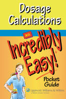Dosage Calculations: An Incredibly Easy Pocket Guide - Incredibly Easy! Series 174 (Paperback)