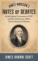 James Madison's Notes of Debates in the Federal Convention of 1787 and their Relation to a More Perfect Society of Nations (1918) (Hardback)