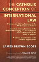 The Catholic Conception of International Law: Francisco de Vitoria, Founder of the Modern Law of Nations. Francisco Suarez, Founder of the Modern Philosophy of Law in General and in Particular of the Laws of Nations. a Critical Examination... (Hardback)