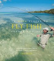 Fifty More Places to Fly Fish Before You Die: Fly-fishing Experts Share More of the World's Greatest Destinations (Hardback)