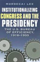 Institutionalizing Congress and the Presidency: The U.S. Bureau of Efficiency, 1916-1933 - Joseph V. Hughes Jr. and Holly O. Hughes Series on the Presidency and Leadership (Hardback)
