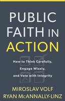 Public Faith in Action: How to Think Carefully, Engage Wisely, and Vote with Integrity (Hardback)