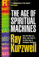 The Age of Spiritual Machines: How We Will Live, Work, and Think in the New Age of Intelligent Machines. (Hardback)