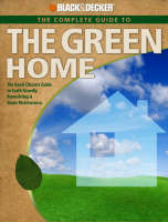 The Complete Guide to the Green Home: The Good Citizen's Guide to Earth-friendly Remodeling and Home Maintenance - Black & Decker (Paperback)