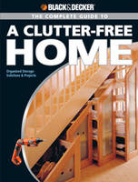 The Complete Guide to a Clutter-Free Home (Black & Decker): Organized Storage Solutions & Projects (Paperback)