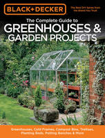 The Complete Guide to Greenhouses & Garden Projects (Black & Decker): Greenhouses, Cold Frames, Compost Bins, Trellises, Planting Beds, Potting Benches & More (Paperback)